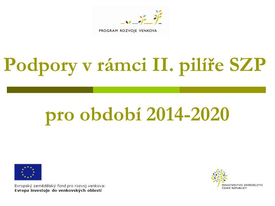Podpory v rámci II. pilíře SZP pro období 2014-2020 Evropský zemědělský fond pro rozvoj venkova: Evropa investuje do venkovských oblastí