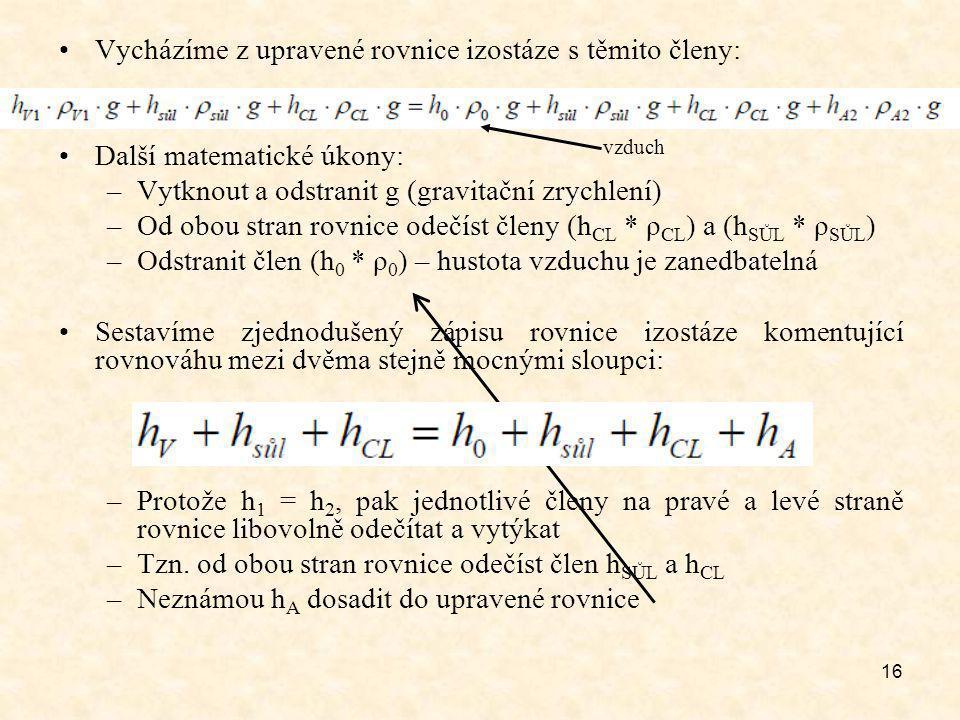16 Vycházíme z upravené rovnice izostáze s těmito členy: Další matematické úkony: –Vytknout a odstranit g (gravitační zrychlení) –Od obou stran rovnice odečíst členy (h CL * ρ CL ) a (h SŮL * ρ SŮL ) –Odstranit člen (h 0 * ρ 0 ) – hustota vzduchu je zanedbatelná Sestavíme zjednodušený zápisu rovnice izostáze komentující rovnováhu mezi dvěma stejně mocnými sloupci: –Protože h 1 = h 2, pak jednotlivé členy na pravé a levé straně rovnice libovolně odečítat a vytýkat –Tzn.