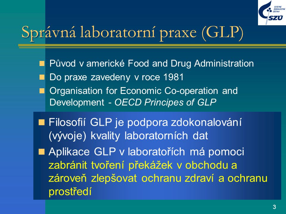 3 Správná laboratorní praxe (GLP) Původ v americké Food and Drug Administration Do praxe zavedeny v roce 1981 Organisation for Economic Co-operation a