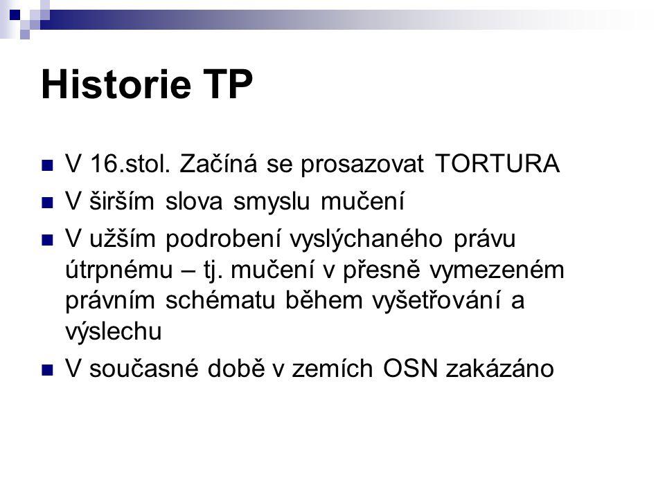 Historie TP V 16.stol. Začíná se prosazovat TORTURA V širším slova smyslu mučení V užším podrobení vyslýchaného právu útrpnému – tj. mučení v přesně v