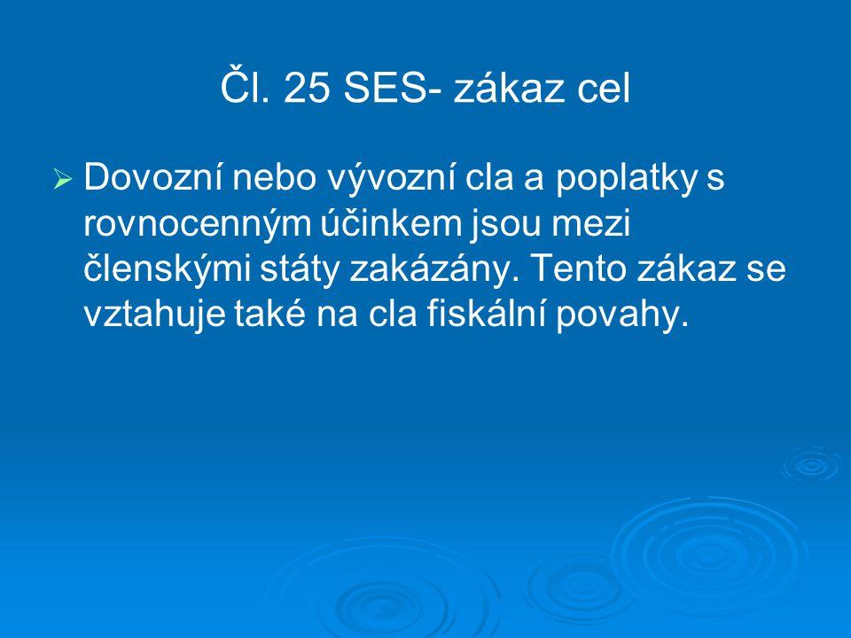 Čl. 25 SES- zákaz cel   Dovozní nebo vývozní cla a poplatky s rovnocenným účinkem jsou mezi členskými státy zakázány. Tento zákaz se vztahuje také n