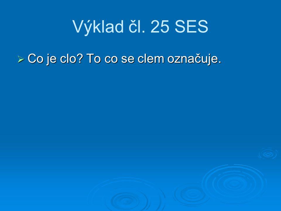 Výklad čl. 25 SES  Co je clo? To co se clem označuje.