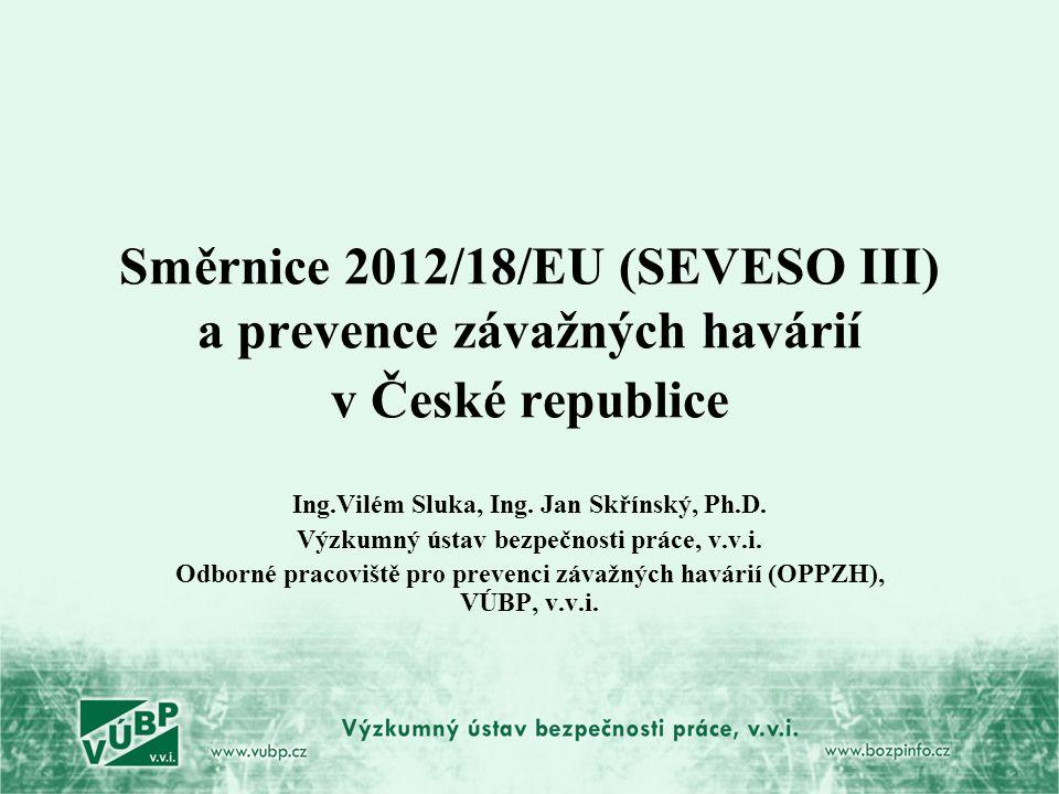 Směrnice 2012/18/EU (SEVESO III) a prevence závažných havárií v České republice Ing.Vilém Sluka, Ing. Jan Skřínský, Ph.D. Výzkumný ústav bezpečnosti p