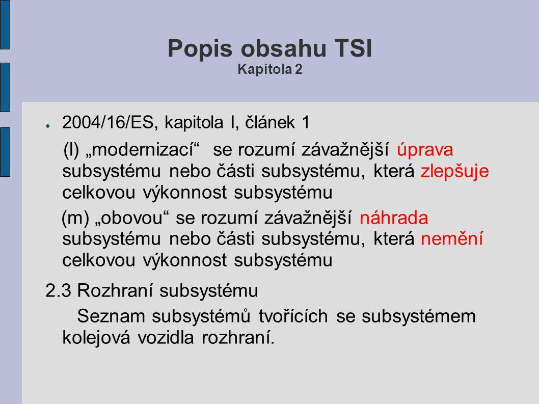 """Popis obsahu TSI Kapitola 2 ● 2004/16/ES, kapitola I, článek 1 (l) """"modernizací se rozumí závažnější úprava subsystému nebo části subsystému, která zlepšuje celkovou výkonnost subsystému (m) """"obovou se rozumí závažnější náhrada subsystému nebo části subsystému, která nemění celkovou výkonnost subsystému 2.3 Rozhraní subsystému Seznam subsystémů tvořících se subsystémem kolejová vozidla rozhraní."""