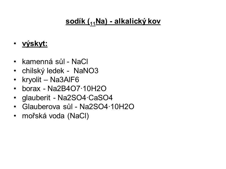 sodík ( 11 Na) - alkalický kov výskyt: kamenná sůl - NaCl chilský ledek - NaNO3 kryolit – Na3AlF6 borax - Na2B4O7·10H2O glauberit - Na2SO4·CaSO4 Glauberova sůl - Na2SO4·10H2O mořská voda (NaCl)