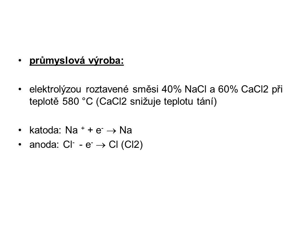 průmyslová výroba: elektrolýzou roztavené směsi 40% NaCl a 60% CaCl2 při teplotě 580 °C (CaCl2 snižuje teplotu tání) katoda: Na + + e -  Na anoda: Cl - - e -  Cl (Cl2)