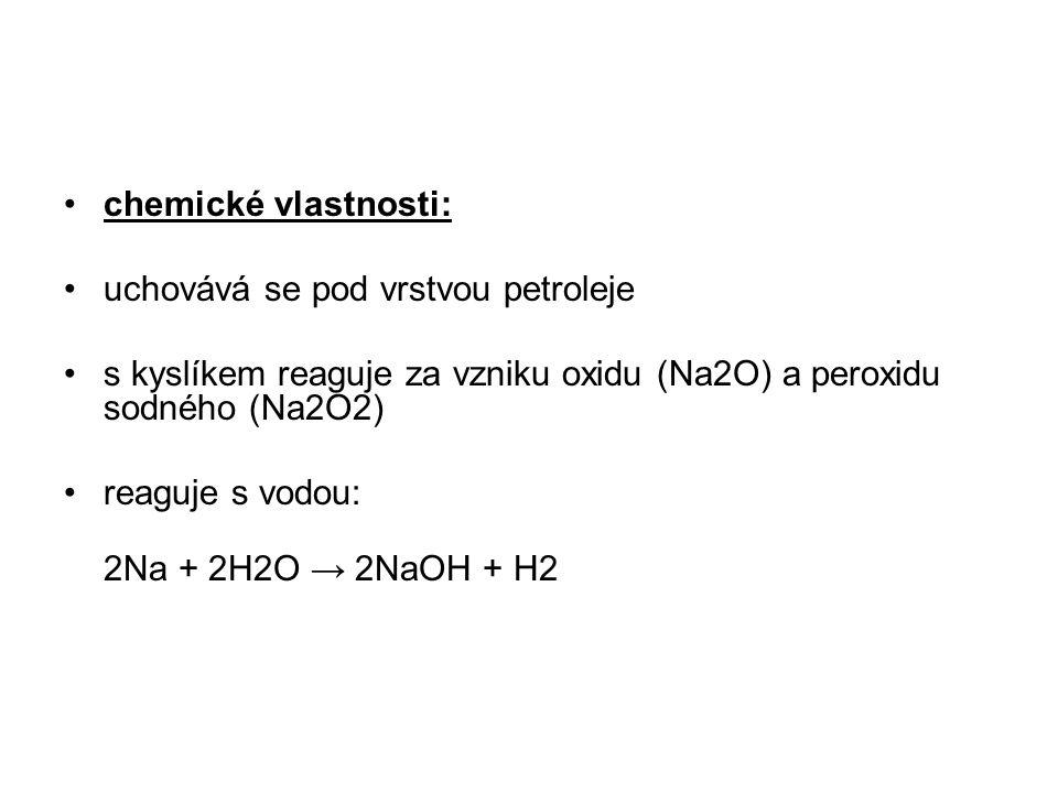 chemické vlastnosti: uchovává se pod vrstvou petroleje s kyslíkem reaguje za vzniku oxidu (Na2O) a peroxidu sodného (Na2O2) reaguje s vodou: 2Na + 2H2O → 2NaOH + H2