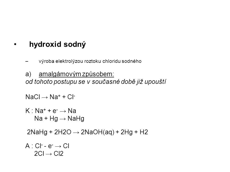 hydroxid sodný –výroba elektrolýzou roztoku chloridu sodného a)amalgámovým způsobem: od tohoto postupu se v současné době již upouští NaCl → Na + + Cl - K : Na + + e - → Na Na + Hg → NaHg 2NaHg + 2H2O → 2NaOH(aq) + 2Hg + H2 A : Cl - - e - → Cl 2Cl → Cl2