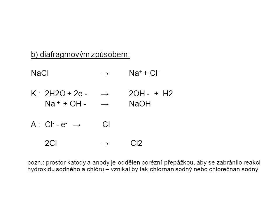 b) diafragmovým způsobem: NaCl → Na + + Cl - K : 2H2O + 2e - →2OH - + H2 Na + + OH - →NaOH A : Cl - - e - → Cl 2Cl → Cl2 pozn.: prostor katody a anody je oddělen porézní přepážkou, aby se zabránilo reakci hydroxidu sodného a chlóru – vznikal by tak chlornan sodný nebo chlorečnan sodný