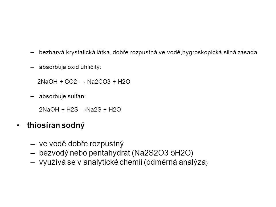 –bezbarvá krystalická látka, dobře rozpustná ve vodě,hygroskopická,silná zásada –absorbuje oxid uhličitý: 2NaOH + CO2 → Na2CO3 + H2O –absorbuje sulfan: 2NaOH + H2S →Na2S + H2O thiosíran sodný –ve vodě dobře rozpustný –bezvodý nebo pentahydrát (Na2S2O3·5H2O) –využívá se v analytické chemii (odměrná analýza )