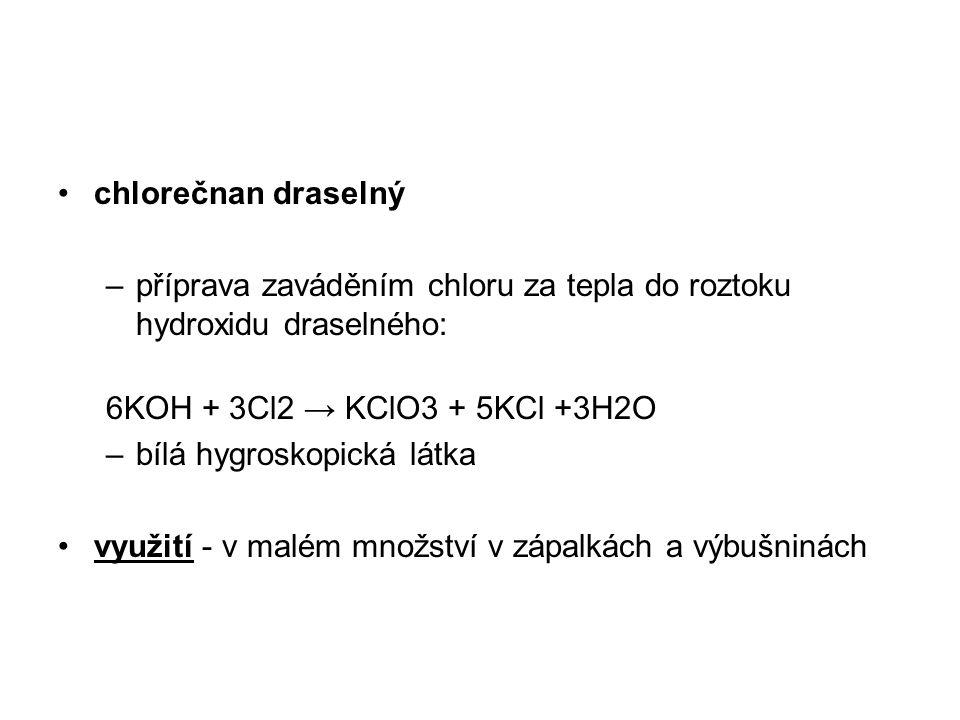chlorečnan draselný –příprava zaváděním chloru za tepla do roztoku hydroxidu draselného: 6KOH + 3Cl2 → KClO3 + 5KCl +3H2O –bílá hygroskopická látka využití - v malém množství v zápalkách a výbušninách