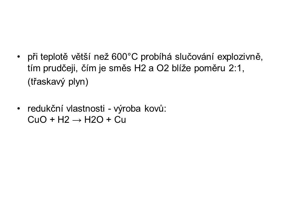při teplotě větší než 600°C probíhá slučování explozivně, tím prudčeji, čím je směs H2 a O2 blíže poměru 2:1, (třaskavý plyn) redukční vlastnosti - výroba kovů: CuO + H2 → H2O + Cu
