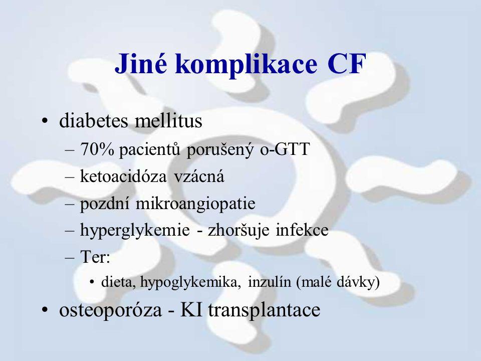 Jiné komplikace CF diabetes mellitus –70% pacientů porušený o-GTT –ketoacidóza vzácná –pozdní mikroangiopatie –hyperglykemie - zhoršuje infekce –Ter: dieta, hypoglykemika, inzulín (malé dávky) osteoporóza - KI transplantace