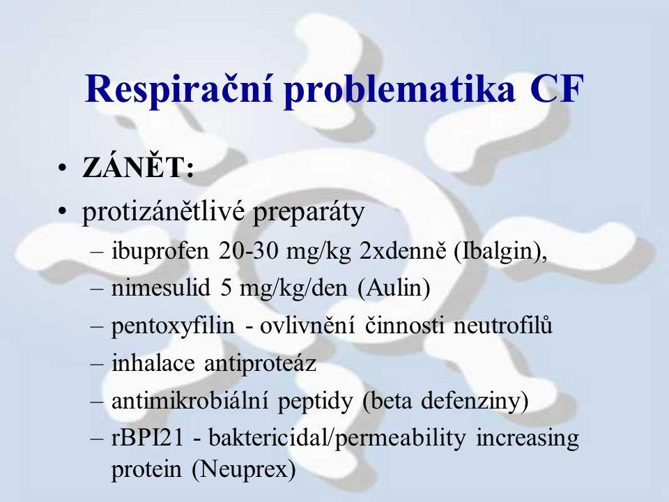 Respirační problematika CF ZÁNĚT: protizánětlivé preparáty –ibuprofen 20-30 mg/kg 2xdenně (Ibalgin), –nimesulid 5 mg/kg/den (Aulin) –pentoxyfilin - ovlivnění činnosti neutrofilů –inhalace antiproteáz –antimikrobiální peptidy (beta defenziny) –rBPI21 - baktericidal/permeability increasing protein (Neuprex) antioxidační látky - E vit.,...