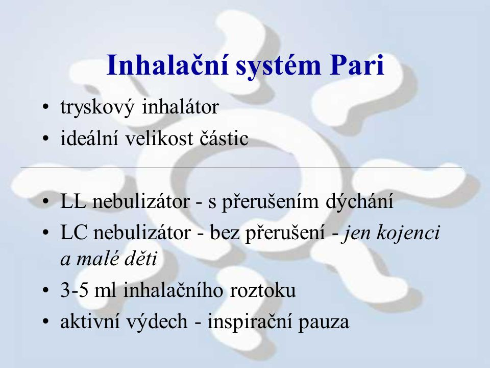Inhalační systém Pari tryskový inhalátor ideální velikost částic LL nebulizátor - s přerušením dýchání LC nebulizátor - bez přerušení - jen kojenci a malé děti 3-5 ml inhalačního roztoku aktivní výdech - inspirační pauza