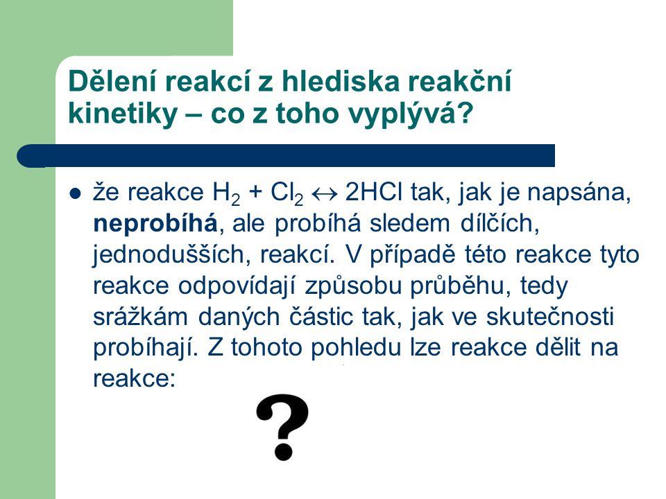 Dělení reakcí z hlediska reakční kinetiky – co z toho vyplývá? že reakce H 2 + Cl 2  2HCl tak, jak je napsána, neprobíhá, ale probíhá sledem dílčích,