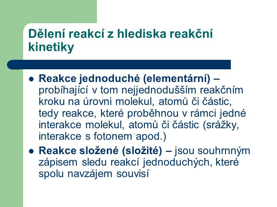 Dělení reakcí z hlediska reakční kinetiky Reakce jednoduché (elementární) – probíhající v tom nejjednodušším reakčním kroku na úrovni molekul, atomů či částic, tedy reakce, které proběhnou v rámci jedné interakce molekul, atomů či částic (srážky, interakce s fotonem apod.) Reakce složené (složité) – jsou souhrnným zápisem sledu reakcí jednoduchých, které spolu navzájem souvisí