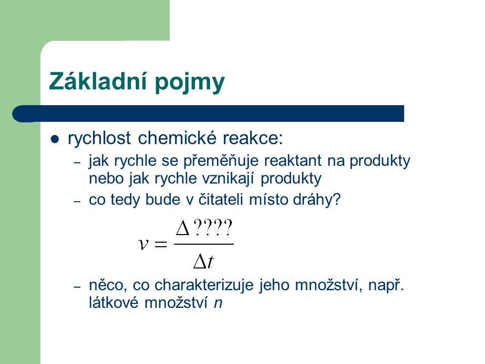 Základní pojmy rychlost chemické reakce: – jak rychle se přeměňuje reaktant na produkty nebo jak rychle vznikají produkty – co tedy bude v čitateli mí
