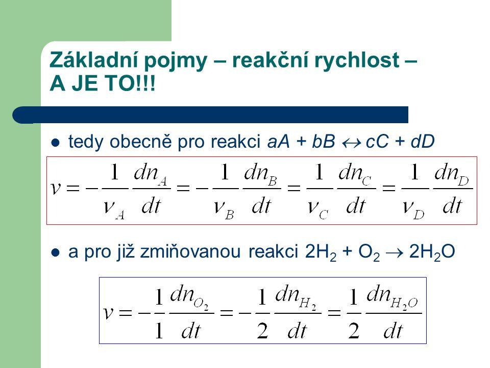 Základní pojmy – reakční rychlost – A JE TO!!! tedy obecně pro reakci aA + bB  cC + dD a pro již zmiňovanou reakci 2H 2 + O 2  2H 2 O