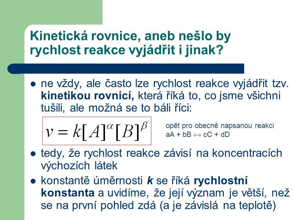 Kinetická rovnice, aneb nešlo by rychlost reakce vyjádřit i jinak? ne vždy, ale často lze rychlost reakce vyjádřit tzv. kinetikou rovnicí, která říká
