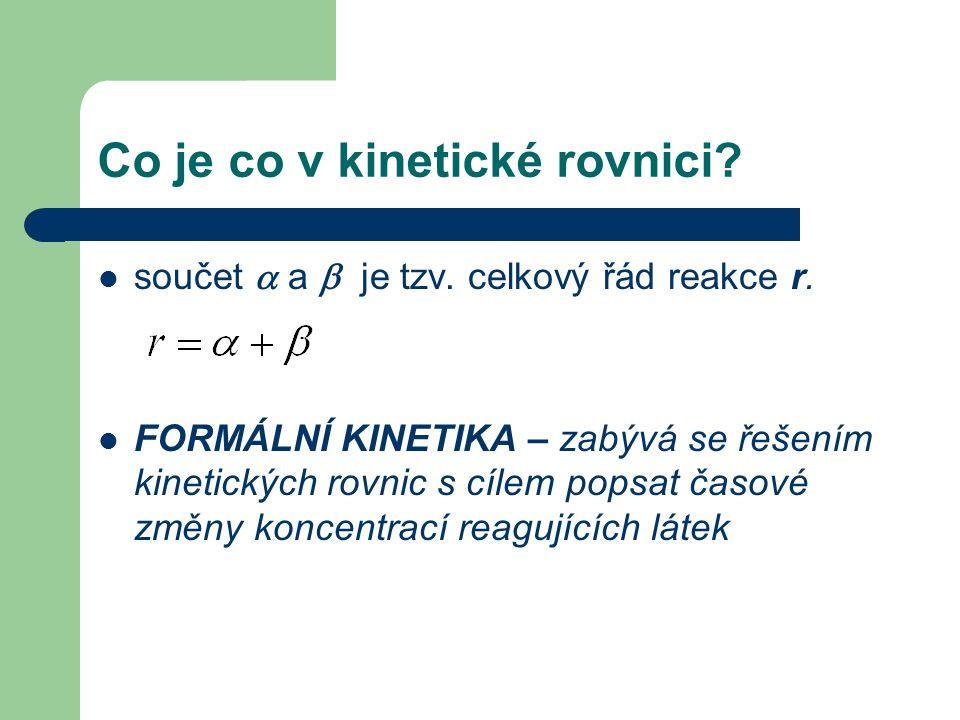 Co je co v kinetické rovnici? součet  a  je tzv. celkový řád reakce r. FORMÁLNÍ KINETIKA – zabývá se řešením kinetických rovnic s cílem popsat časov