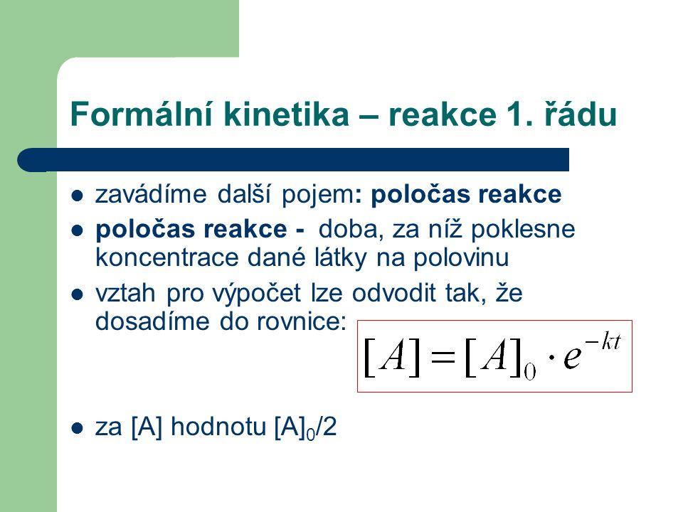 Formální kinetika – reakce 1. řádu zavádíme další pojem: poločas reakce poločas reakce - doba, za níž poklesne koncentrace dané látky na polovinu vzta