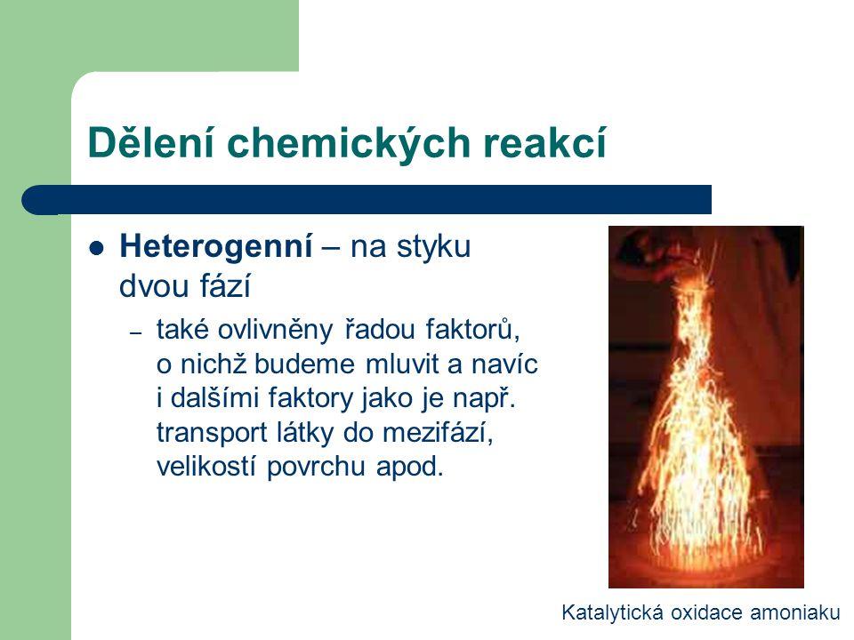 Dělení chemických reakcí Heterogenní – na styku dvou fází – také ovlivněny řadou faktorů, o nichž budeme mluvit a navíc i dalšími faktory jako je např.