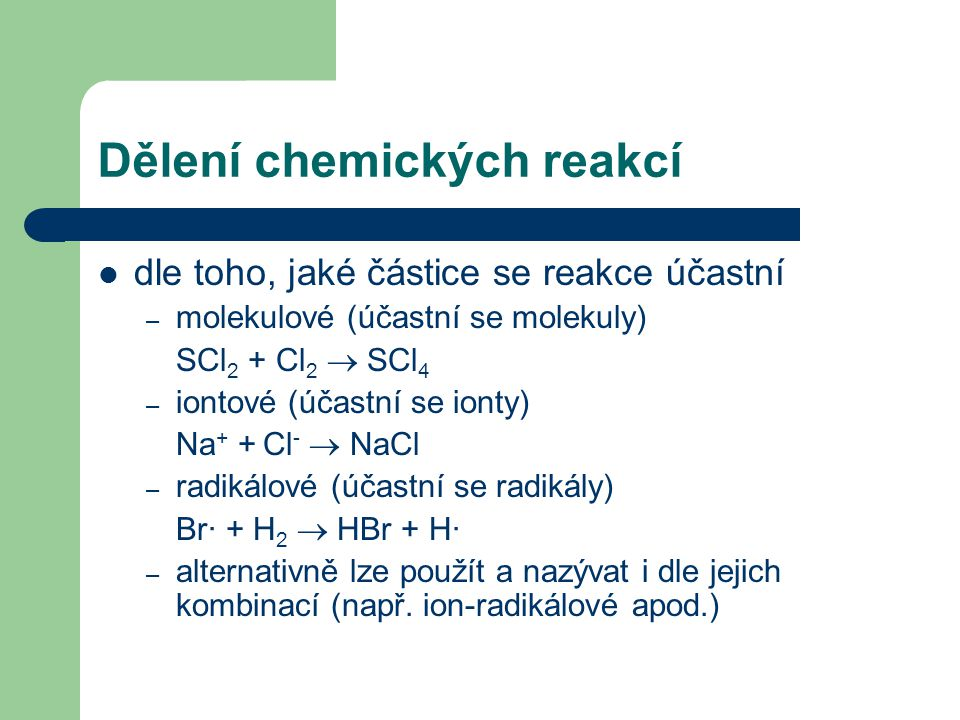 Dělení chemických reakcí dle toho, které částice se přenáší – redukčně-oxidační (redox) – přenos elektronů Zn + 2HCl  H 2 + ZnCl 2 – reakce koordinační – přenos atomů či skupin Co 3+ + 6NH 3  [Co(NH 3 ) 6 ] 3+ – acidobázické – přenos protonů NaOH + HCl  NaCl + H 2 O