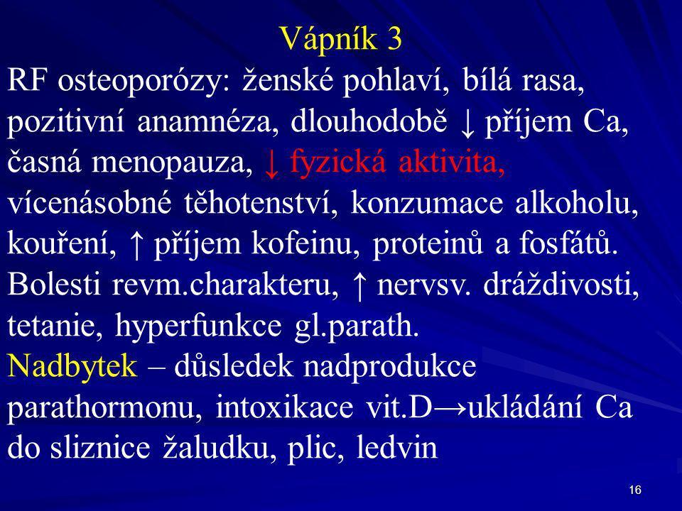 16 Vápník 3 RF osteoporózy: ženské pohlaví, bílá rasa, pozitivní anamnéza, dlouhodobě ↓ příjem Ca, časná menopauza, ↓ fyzická aktivita, vícenásobné tě