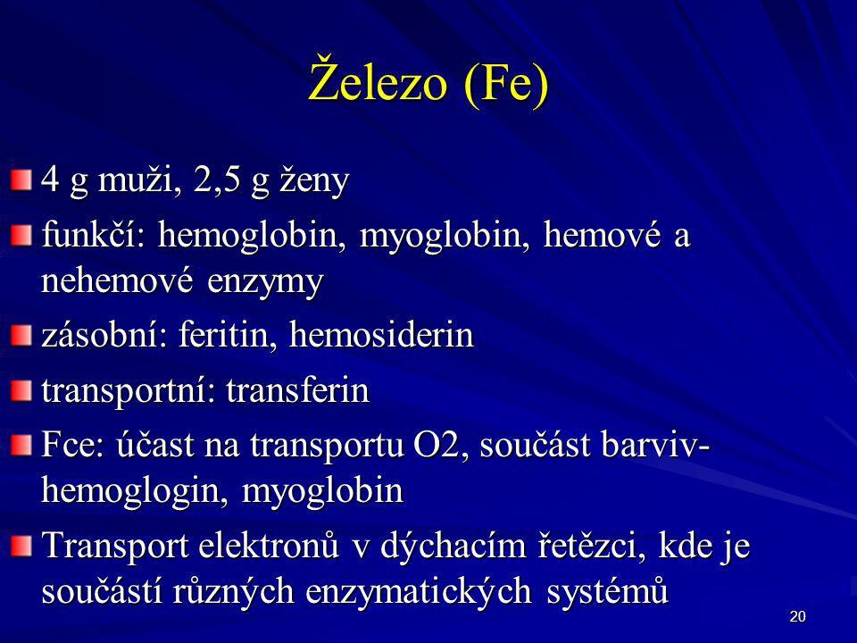 20 Železo (Fe) 4 g muži, 2,5 g ženy funkčí: hemoglobin, myoglobin, hemové a nehemové enzymy zásobní: feritin, hemosiderin transportní: transferin Fce: