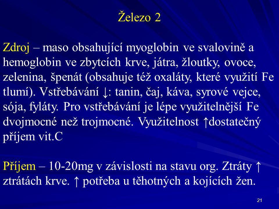 21 Železo 2 Zdroj – maso obsahující myoglobin ve svalovině a hemoglobin ve zbytcích krve, játra, žloutky, ovoce, zelenina, špenát (obsahuje též oxalát