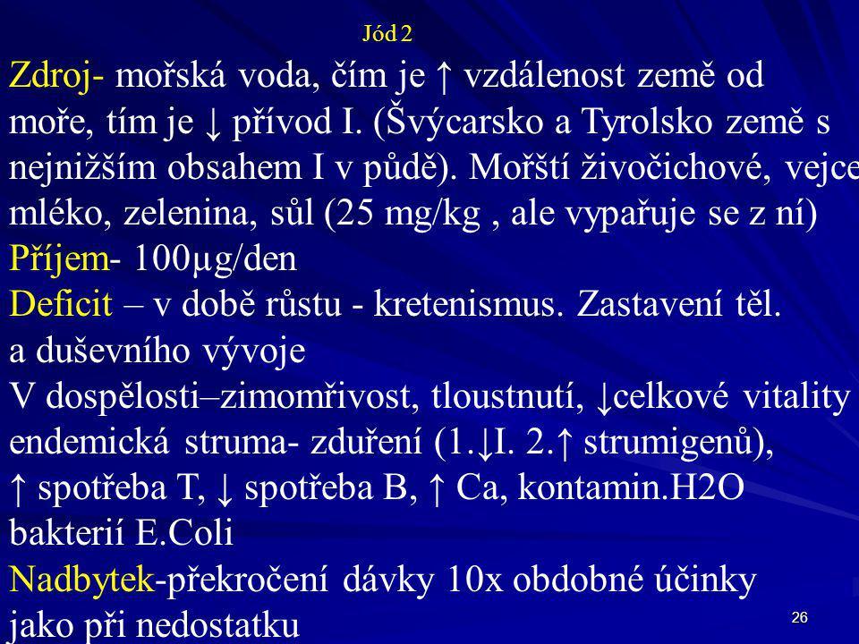 26 Jód 2 Zdroj- mořská voda, čím je ↑ vzdálenost země od moře, tím je ↓ přívod I. (Švýcarsko a Tyrolsko země s nejnižším obsahem I v půdě). Mořští živ