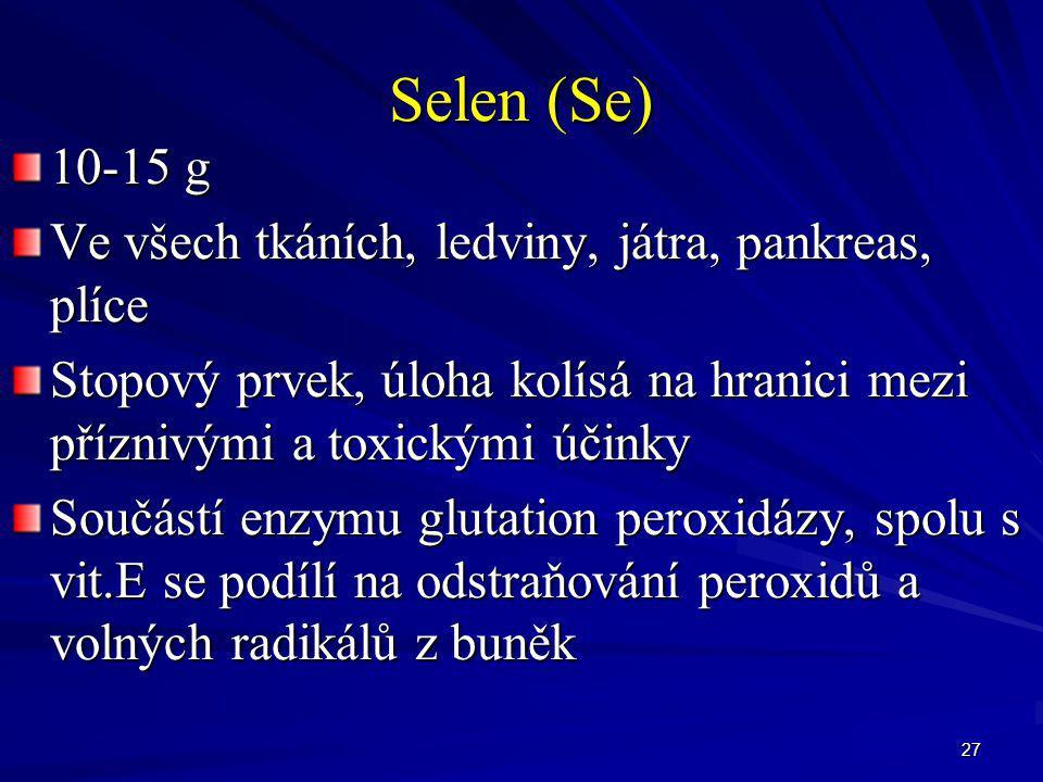 27 Selen (Se) 10-15 g Ve všech tkáních, ledviny, játra, pankreas, plíce Stopový prvek, úloha kolísá na hranici mezi příznivými a toxickými účinky Souč