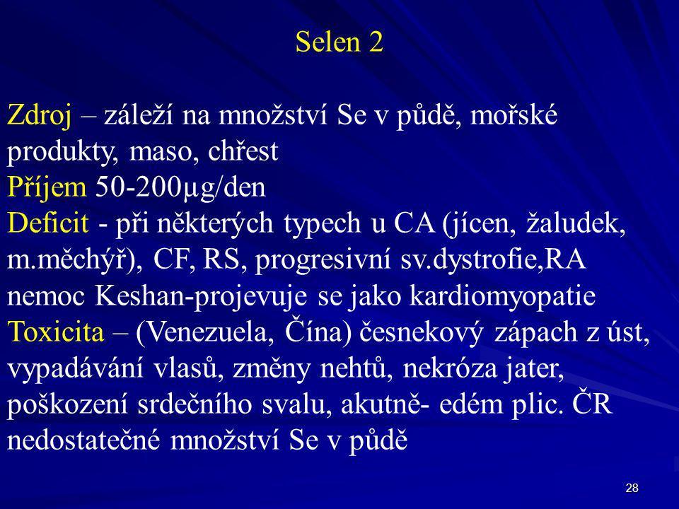28 Selen 2 Zdroj – záleží na množství Se v půdě, mořské produkty, maso, chřest Příjem 50-200µg/den Deficit - při některých typech u CA (jícen, žaludek