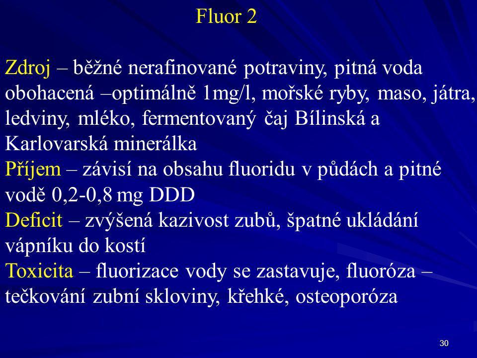 30 Fluor 2 Zdroj – běžné nerafinované potraviny, pitná voda obohacená –optimálně 1mg/l, mořské ryby, maso, játra, ledviny, mléko, fermentovaný čaj Bíl