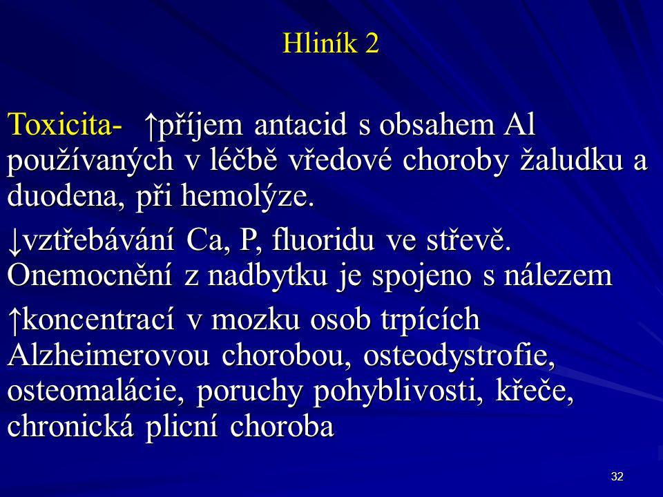 32 Hliník 2 Toxicita- ↑příjem antacid s obsahem Al používaných v léčbě vředové choroby žaludku a duodena, při hemolýze. ↓vztřebávání Ca, P, fluoridu v
