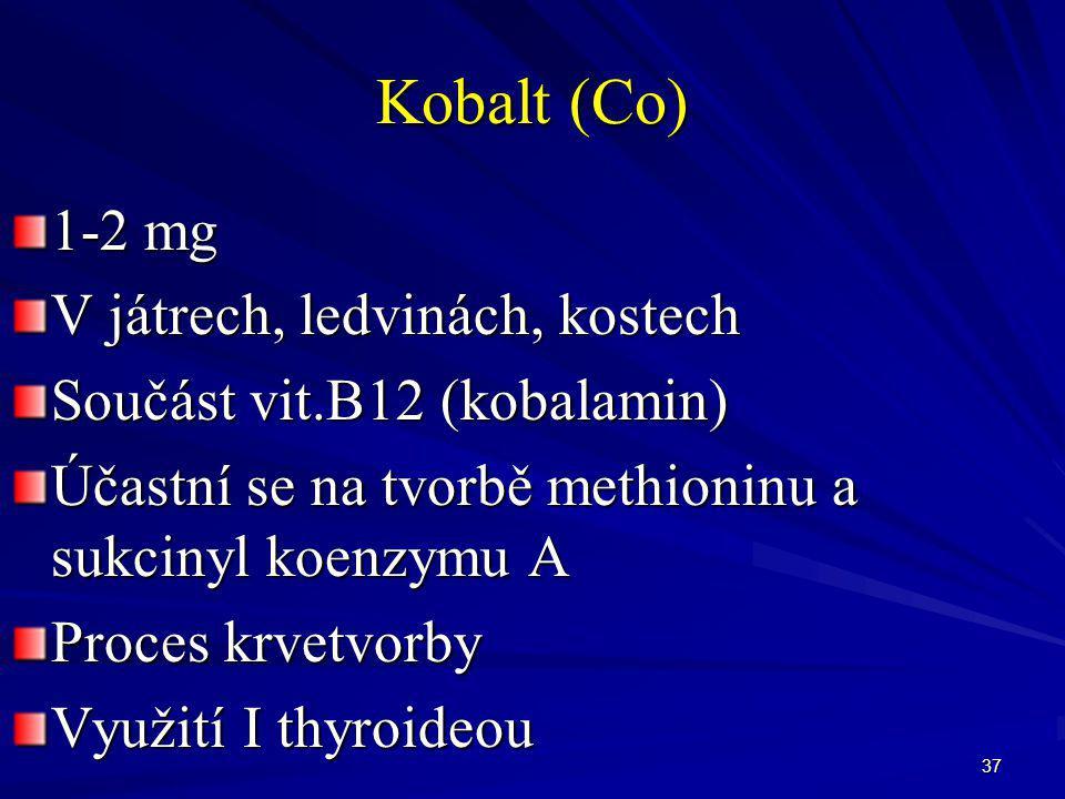 37 Kobalt (Co) 1-2 mg V játrech, ledvinách, kostech Součást vit.B12 (kobalamin) Účastní se na tvorbě methioninu a sukcinyl koenzymu A Proces krvetvorb