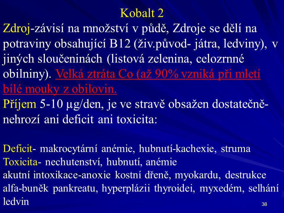 38 Kobalt 2 Zdroj-závisí na množství v půdě, Zdroje se dělí na potraviny obsahující B12 (živ.původ- játra, ledviny), v jiných sloučeninách (listová ze