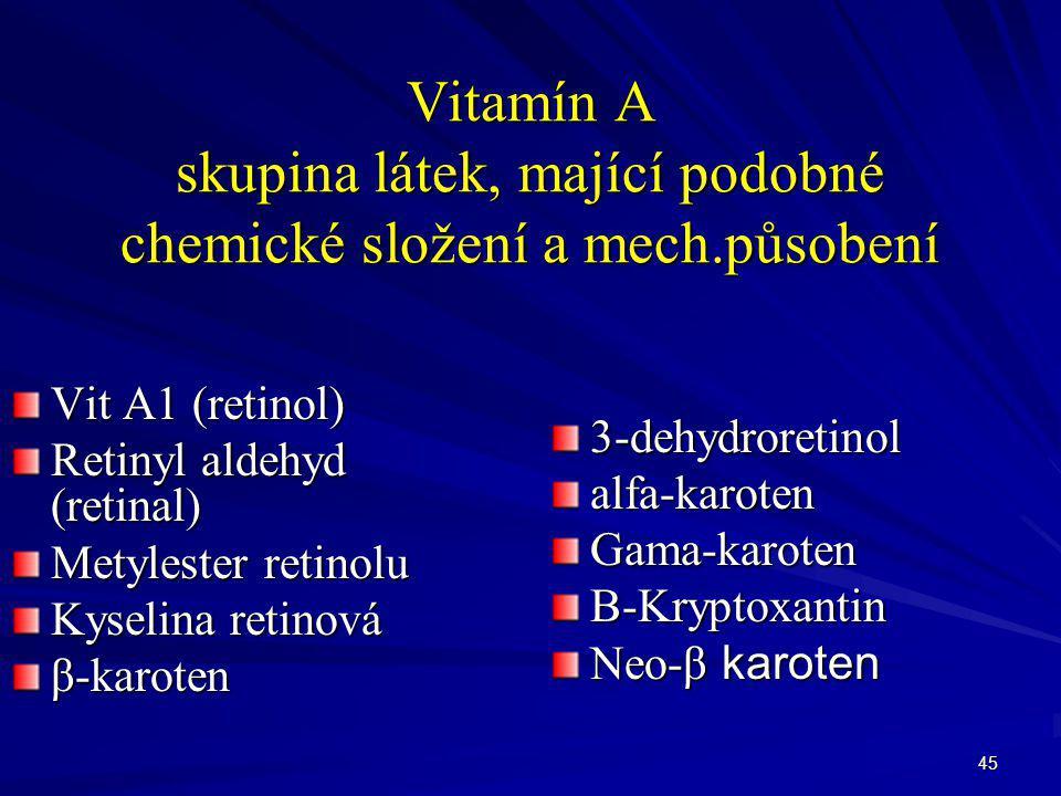 45 Vitamín A skupina látek, mající podobné chemické složení a mech.působení Vit A1 (retinol) Retinyl aldehyd (retinal) Metylester retinolu Kyselina re