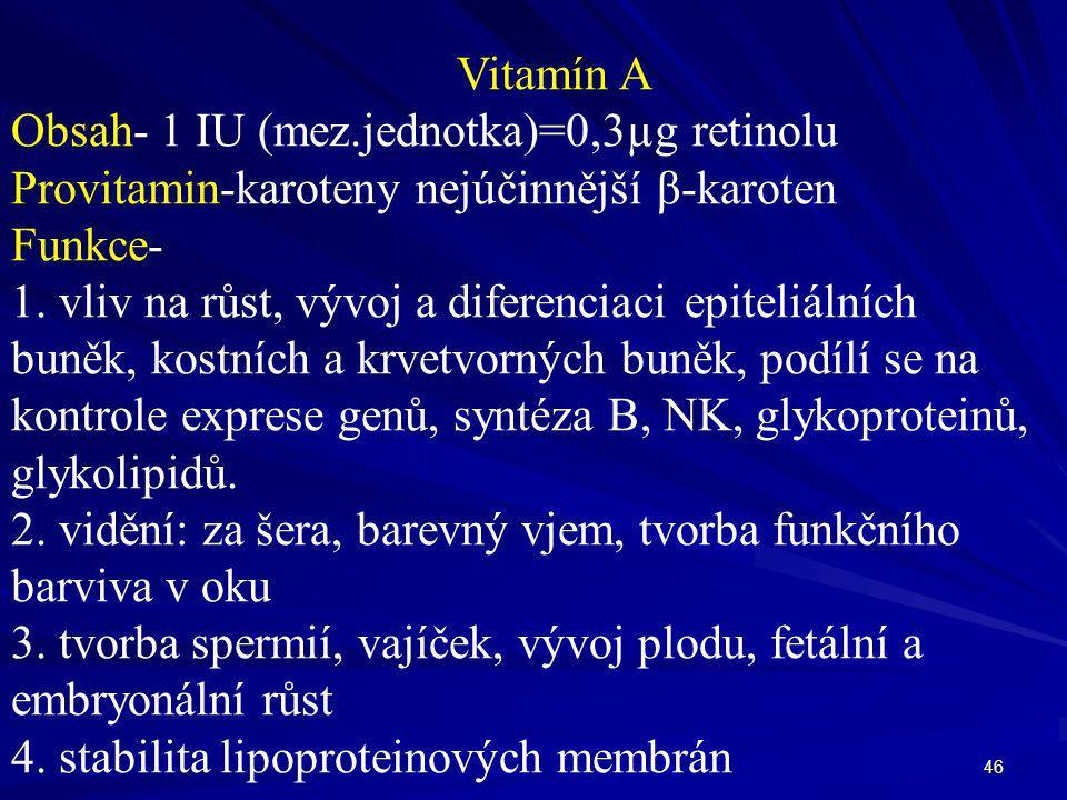 46 Vitamín A Obsah- 1 IU (mez.jednotka)=0,3µg retinolu Provitamin-karoteny nejúčinnější β-karoten Funkce- 1. vliv na růst, vývoj a diferenciaci epitel