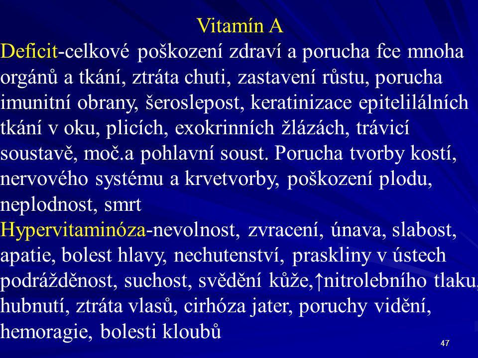 47 Vitamín A Deficit-celkové poškození zdraví a porucha fce mnoha orgánů a tkání, ztráta chuti, zastavení růstu, porucha imunitní obrany, šeroslepost,