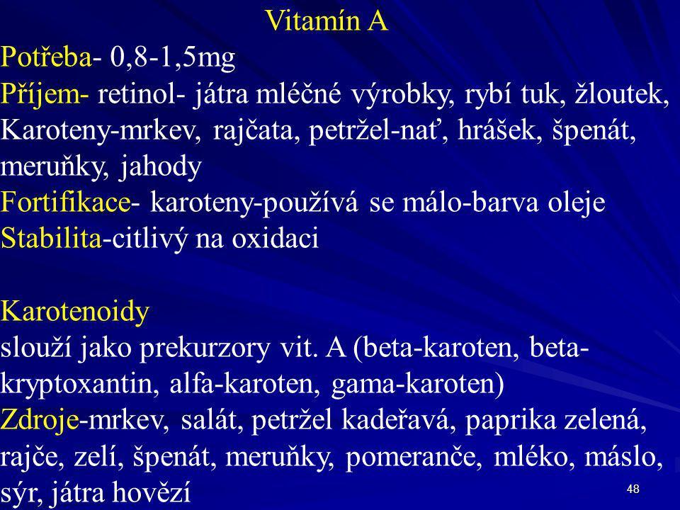 48 Vitamín A Potřeba- 0,8-1,5mg Příjem- retinol- játra mléčné výrobky, rybí tuk, žloutek, Karoteny-mrkev, rajčata, petržel-nať, hrášek, špenát, meruňk