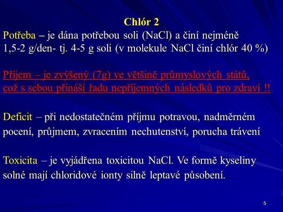 5 Chlór 2 Potřeba – je dána potřebou soli (NaCl) a činí nejméně 1,5-2 g/den- tj. 4-5 g soli (v molekule NaCl činí chlór 40 %) Příjem – je zvýšený (7g)