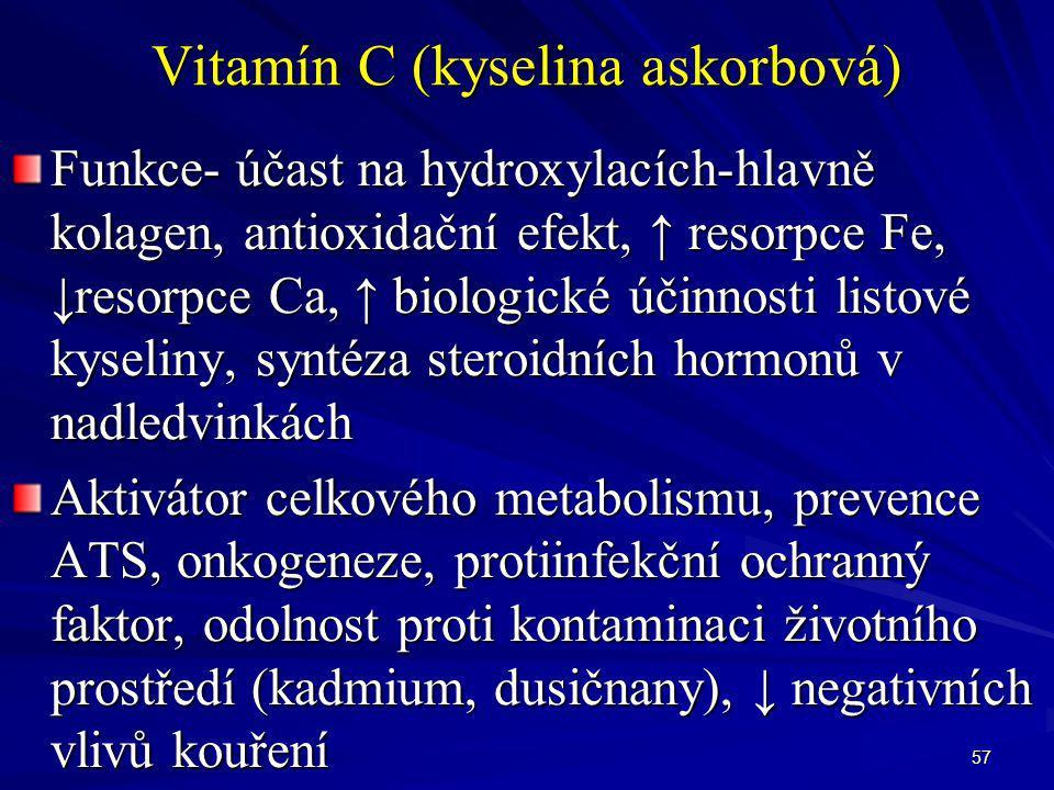 57 Vitamín C (kyselina askorbová) Funkce- účast na hydroxylacích-hlavně kolagen, antioxidační efekt, ↑ resorpce Fe, ↓resorpce Ca, ↑ biologické účinnos