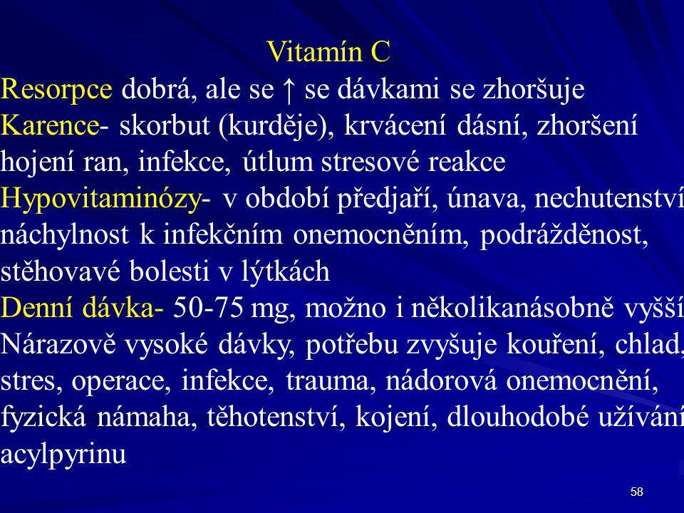 58 Vitamín C Resorpce dobrá, ale se ↑ se dávkami se zhoršuje Karence- skorbut (kurděje), krvácení dásní, zhoršení hojení ran, infekce, útlum stresové