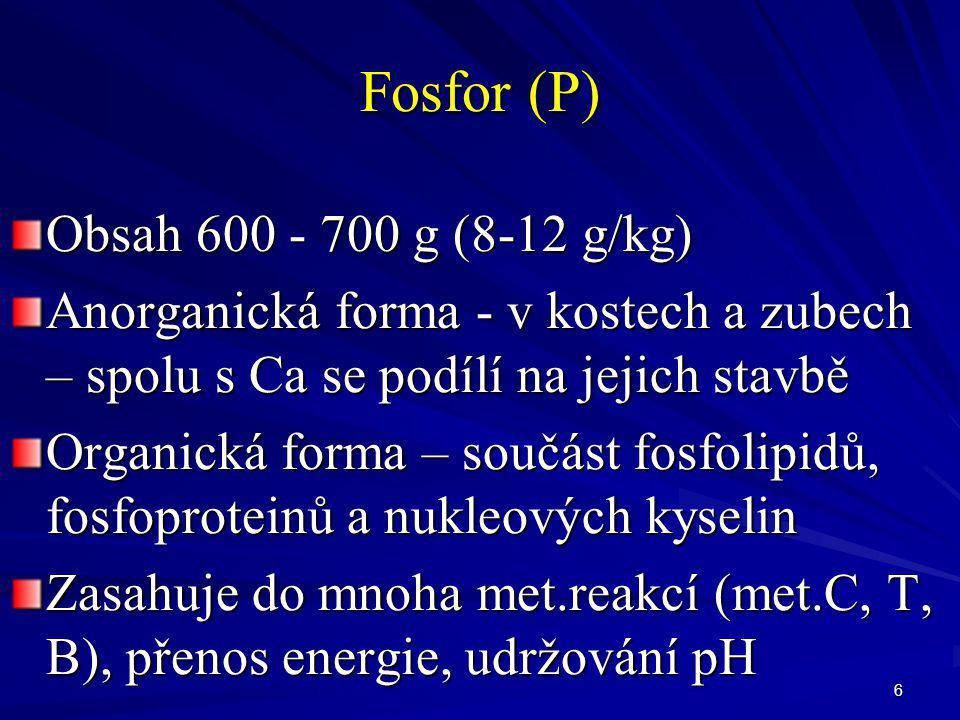 6 Fosfor (P) Obsah 600 - 700 g (8-12 g/kg) Anorganická forma - v kostech a zubech – spolu s Ca se podílí na jejich stavbě Organická forma – součást fo