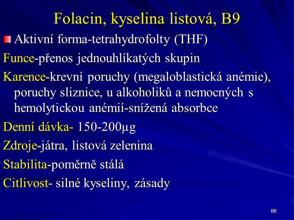 66 Folacin, kyselina listová, B9 Aktivní forma-tetrahydrofolty (THF) Funce-přenos jednouhlíkatých skupin Karence-krevní poruchy (megaloblastická anémi