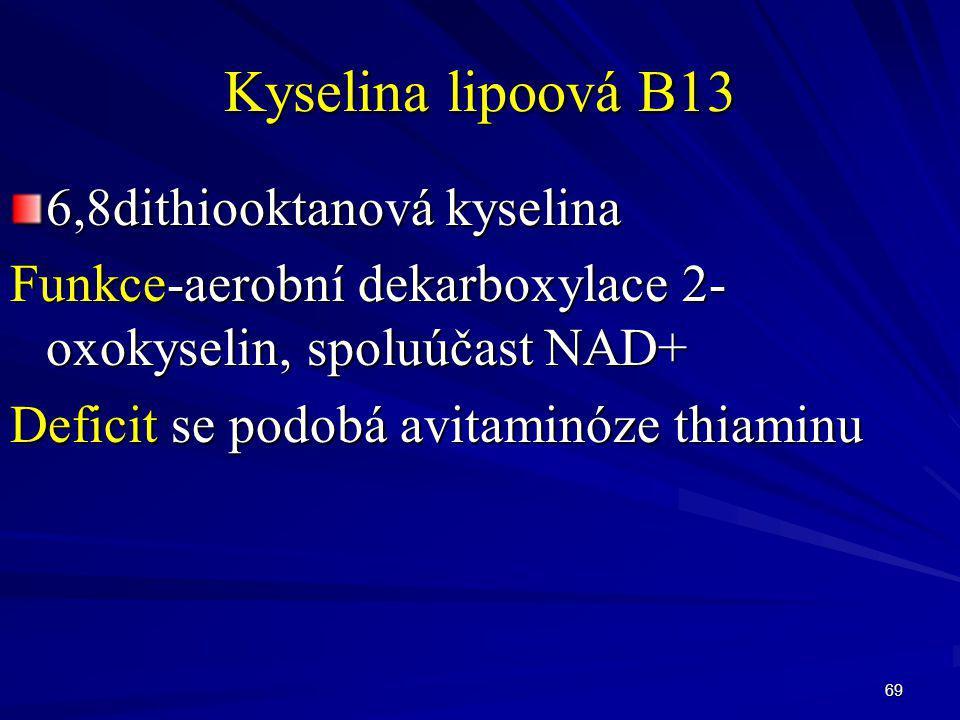 69 Kyselina lipoová B13 6,8dithiooktanová kyselina Funkce-aerobní dekarboxylace 2- oxokyselin, spoluúčast NAD+ Deficit se podobá avitaminóze thiaminu