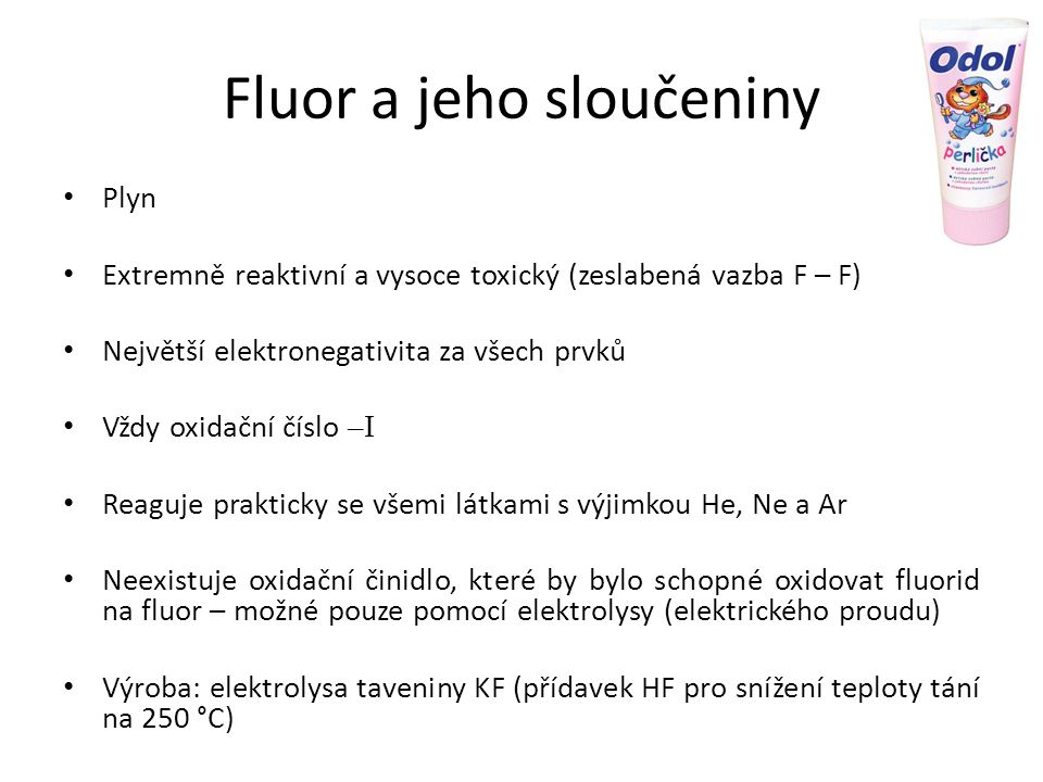 Fluor a jeho sloučeniny Plyn Extremně reaktivní a vysoce toxický (zeslabená vazba F – F) Největší elektronegativita za všech prvků Vždy oxidační číslo