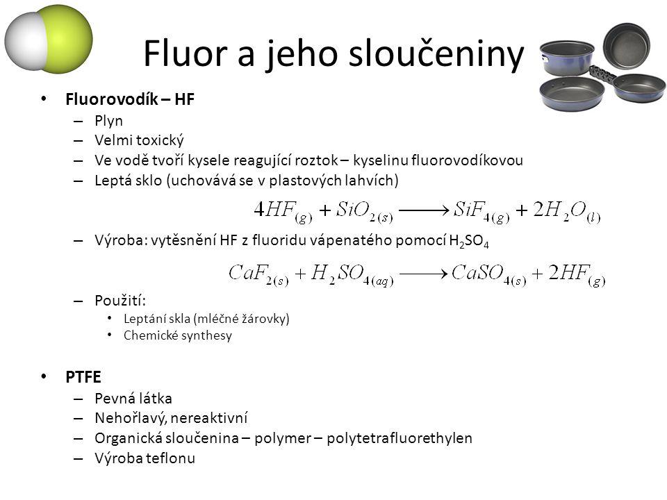 Fluor a jeho sloučeniny Fluorovodík – HF – Plyn – Velmi toxický – Ve vodě tvoří kysele reagující roztok – kyselinu fluorovodíkovou – Leptá sklo (uchov